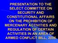 PRESENTATION TO THE SELECT COMMITTEE ON SECURITY AND CONSTITUTIONAL AFFAIRS ON THE PROHIBITION OF MERCENARY ACTIVITIES AND REGULATION OF CERTAIN ACTIVITIES IN AN AREA OF ARMED CONFLICT BILL, 2006 PowerPoint PPT Presentation