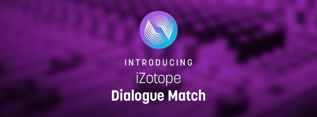 Introducing Dialogue Match: iZotope's Brand New Tool That is Revolutionizing Dialogue Editing and ADR Workflows