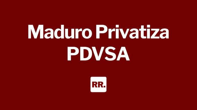 Maduro Privatiza PDVSA