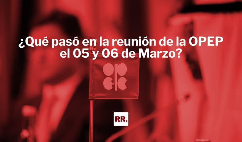 ¿Qué pasó en la reunión de la OPEP el 05 y 06 de Marzo?