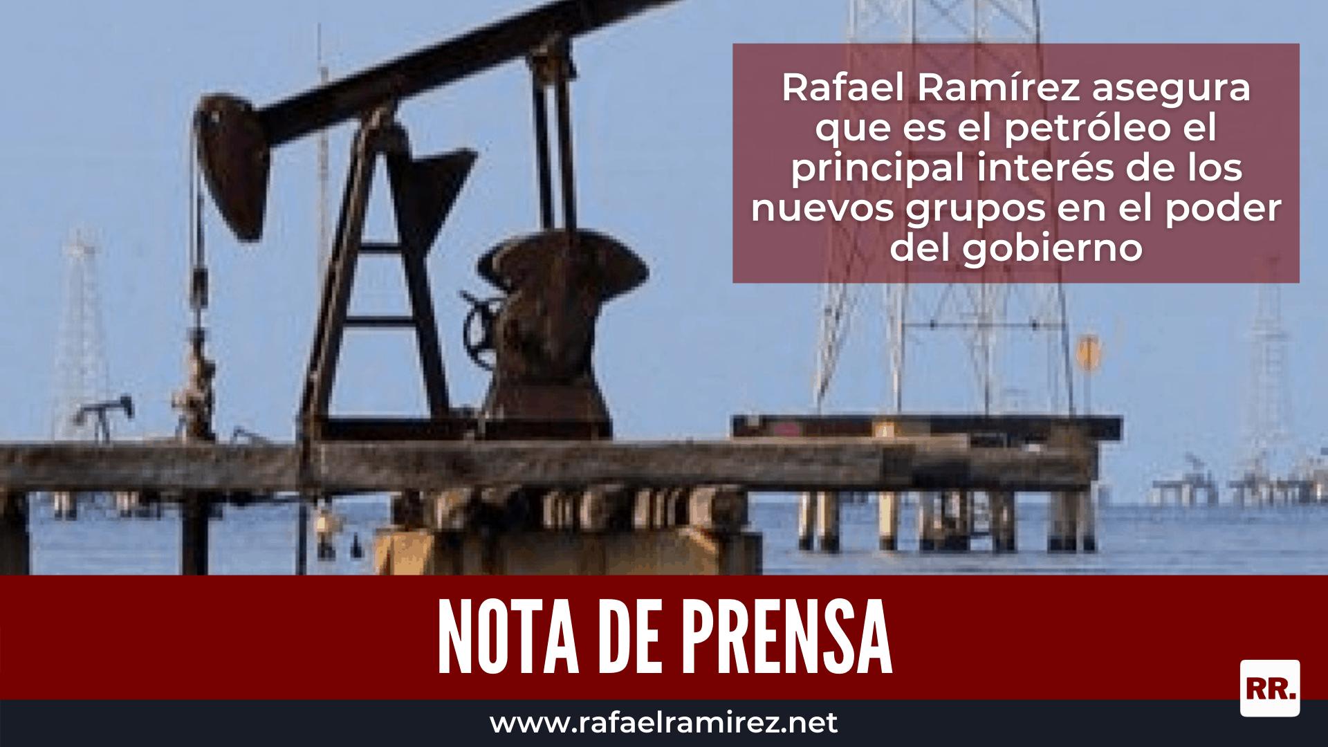Rafael Ramírez asegura que es el petróleo el principal interés de los nuevos grupos en el poder del gobierno
