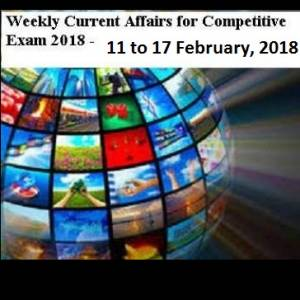 Weekly current affairs for competitive examinations : 11 february to 17 february