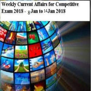 प्रतियोगी परीक्षाओं के लिए साप्ताहिक करेंट अफेयर्स - 08 जनवरी से 14 जनवरी, 2018 तक