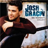 Josh Gracin:We Weren't Crazy