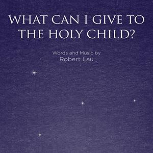 Robert Lau What Can I Give To The Holy Child? cover art