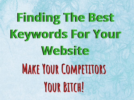 Finding the best keywords for your website make your competitors your bitch!
