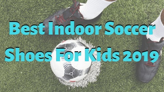 Best indoor soccer shoes for kids 2019