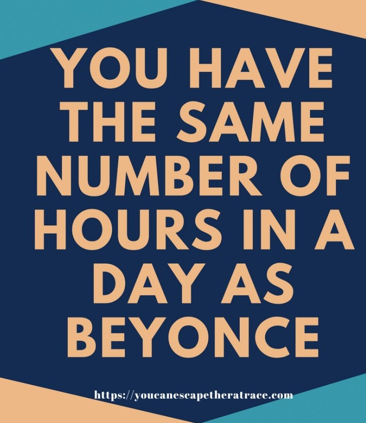 You have the same numbers of hours in a day as Beyonce