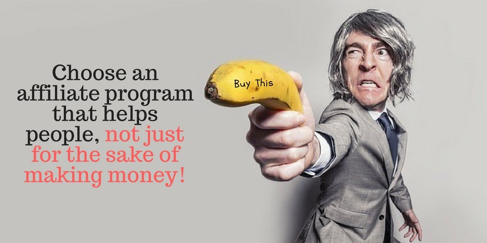 Choose an affiliate program that helps people, not just for the sake of making money!