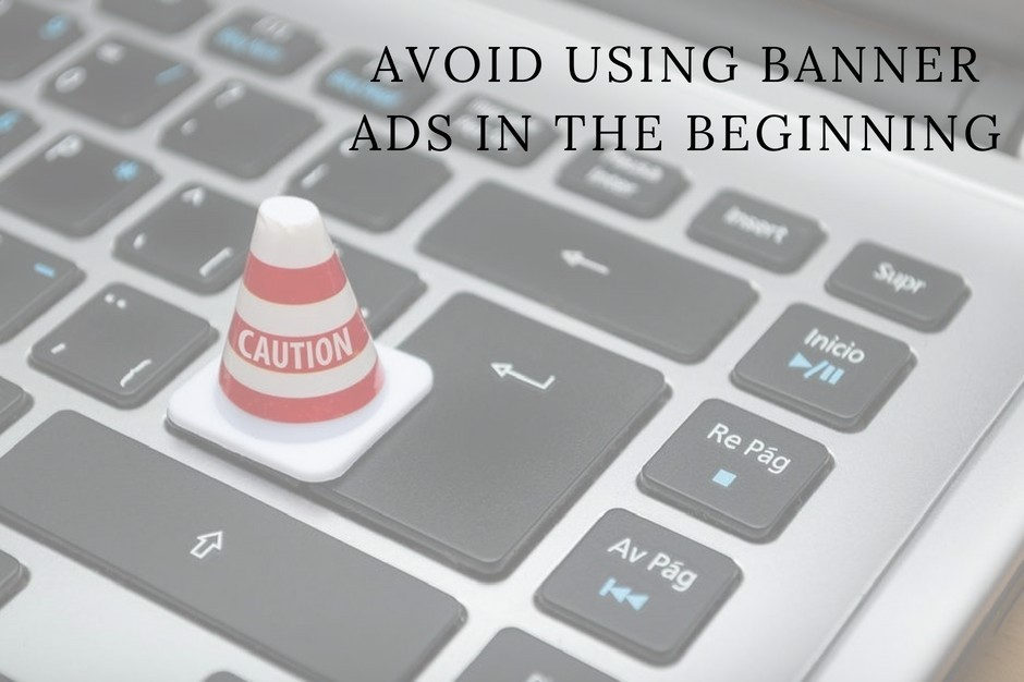 avoid using banner ads in the beginning