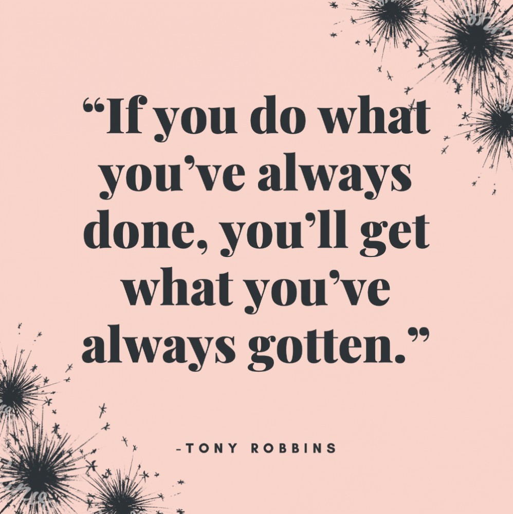 """If you do what you've always done, you'll get what you've always gotten."""