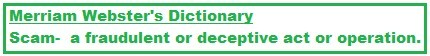 WEBSTERS dictionary definiation of a scam is a fraudulent or deceptive act or operation