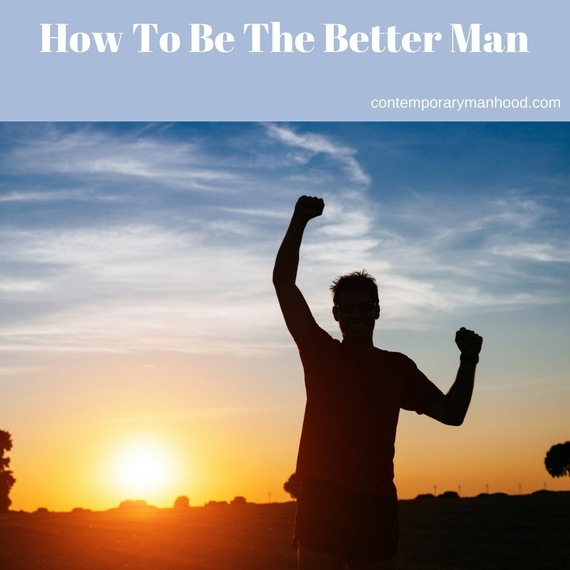 How To Be The Better Man