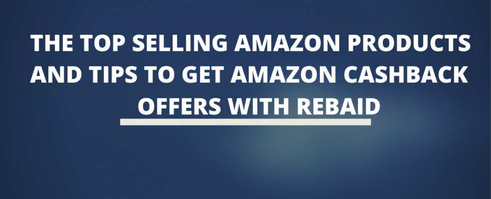 The Top Selling Amazon Products and Tips To Get Amazon Cashback Offers With Rebaid