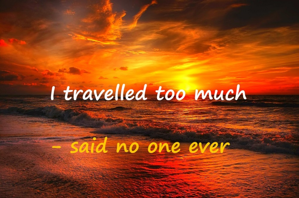 I travelled too much - said no one ever!