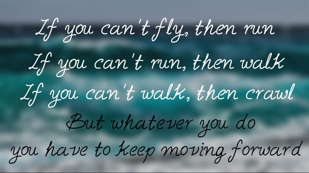 Whatever you do, you have to keep moving forward!