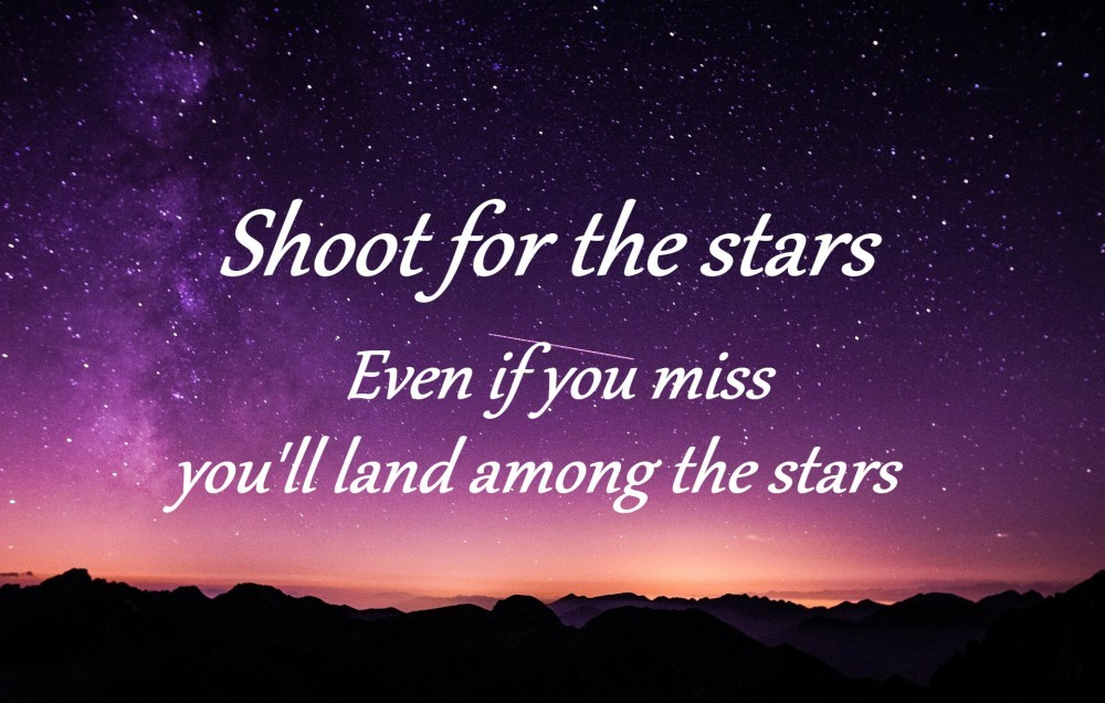 Shoot for the stars. Even if you miss, you'll land among the stars