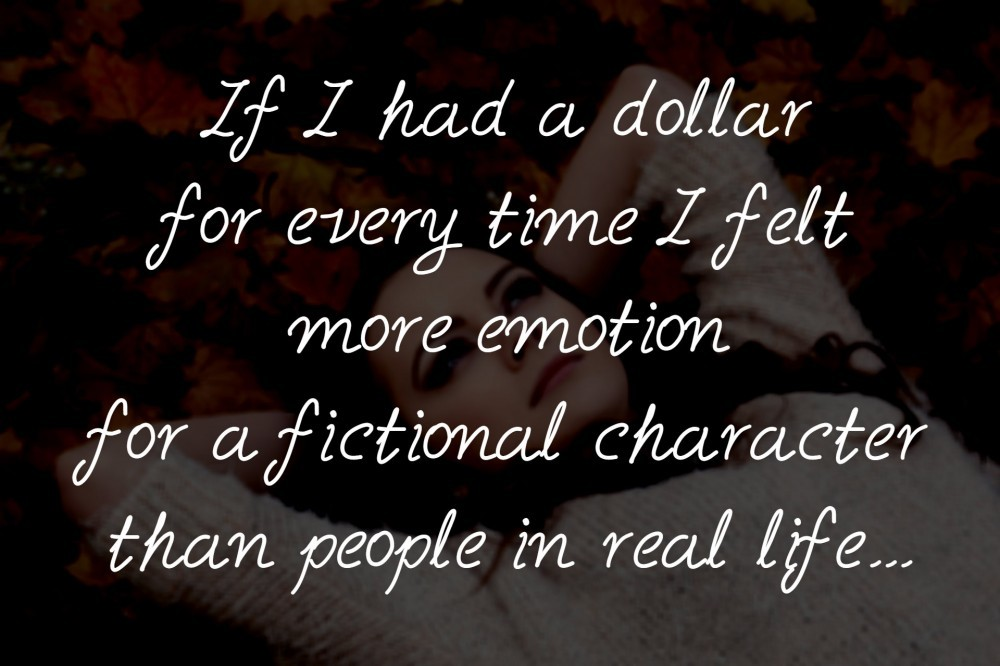 If I had a dollar for every time I felt more emotion for a fictional character than people in real life...