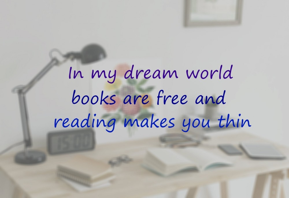 In my dream world books are free and reading makes you thin! ;)