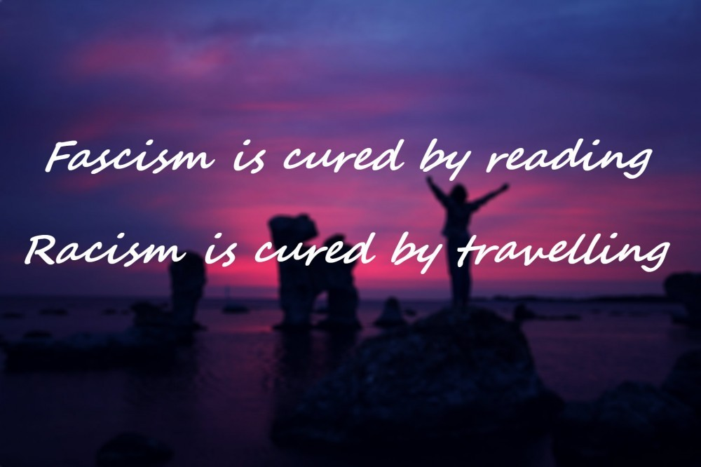 Fascism is cured by reading. Racism is cured by travelling.