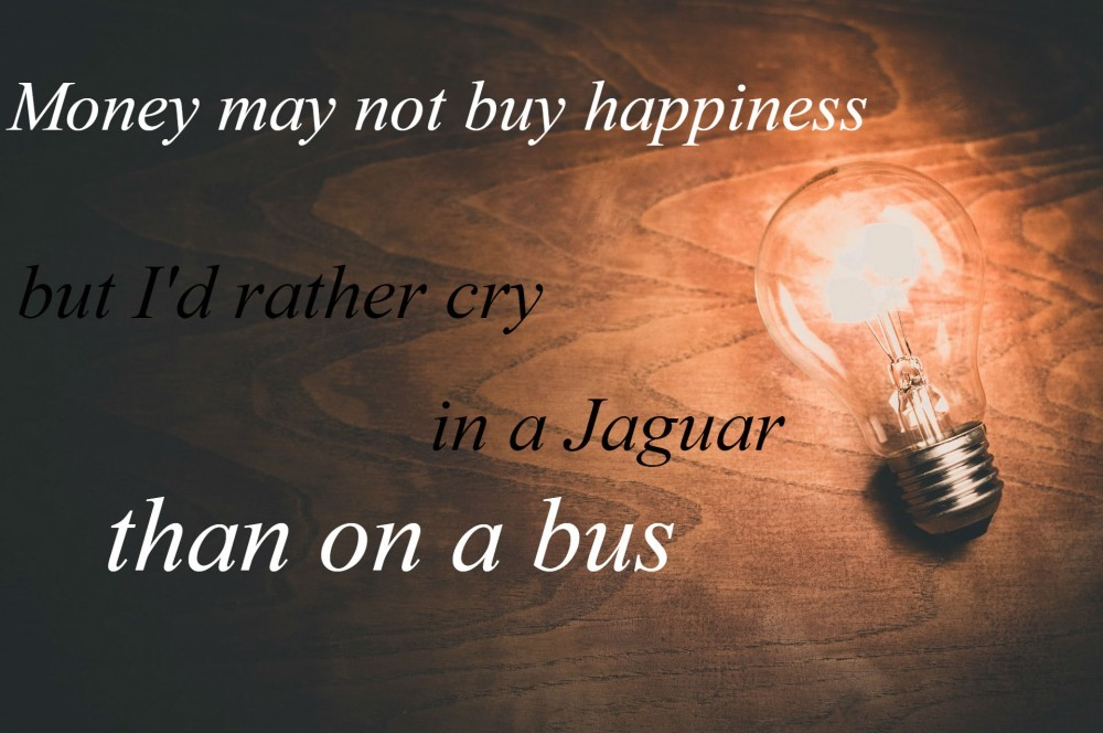 Money may not buy happiness but I'd rather cry in a Jaguar than on a bus