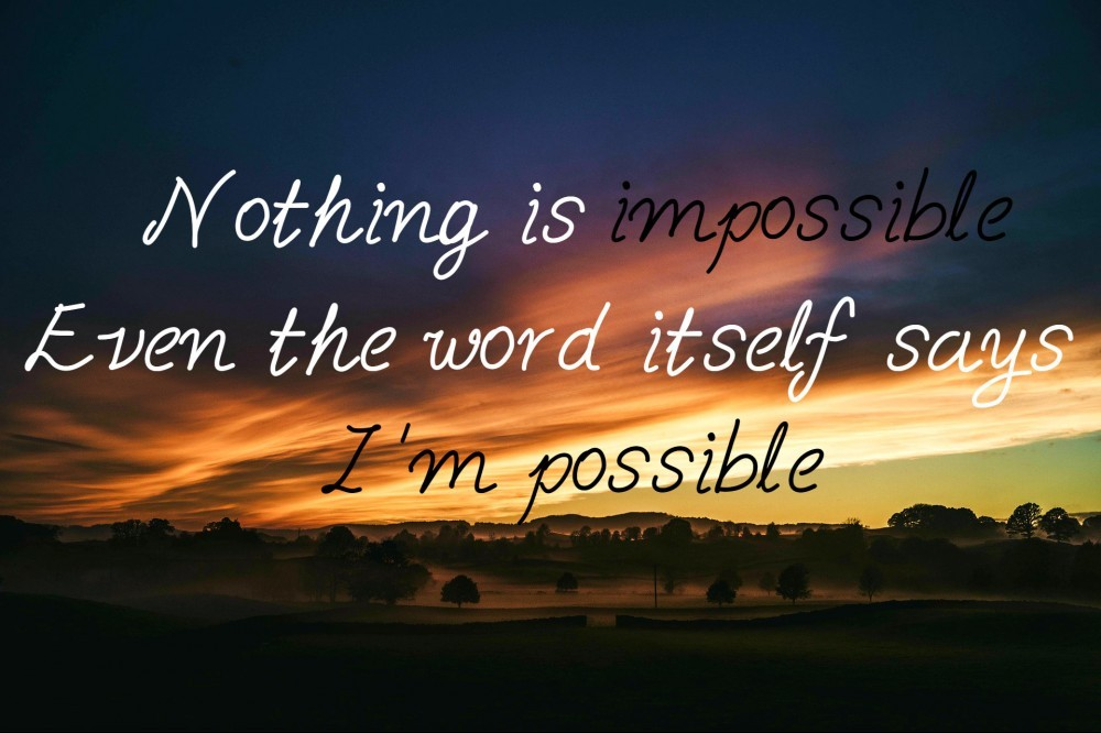 Nothing is impossible. Even the word itself says I'm possible.