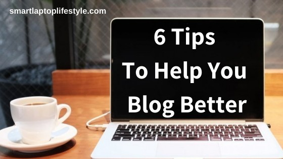 6 Tips to Help You Blog Better