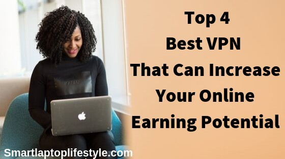 Top 4 Best VPN That Can Increase Your Online Earning Potential