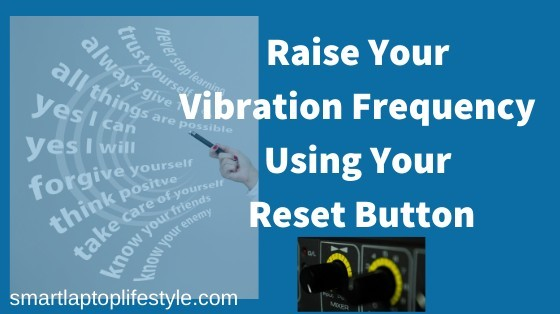 Raise Your Vibration Frequency Using Your Reset Button
