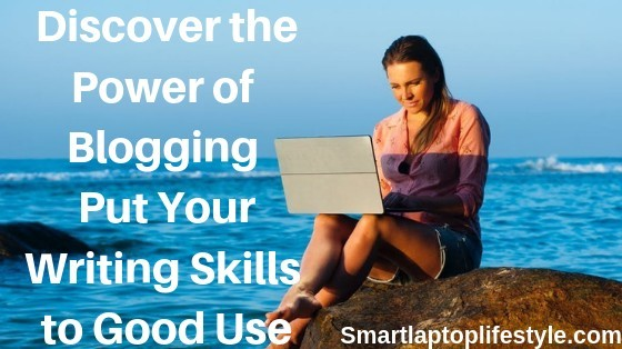 Discover the Power of Blogging Put Your Writing Skills to Good Use