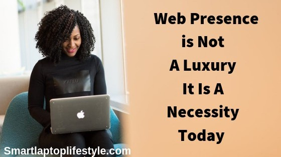 Web Presence is Not A Luxury it is A Necessity Today