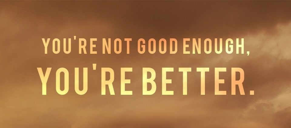You're Not Good Enough, You're Better