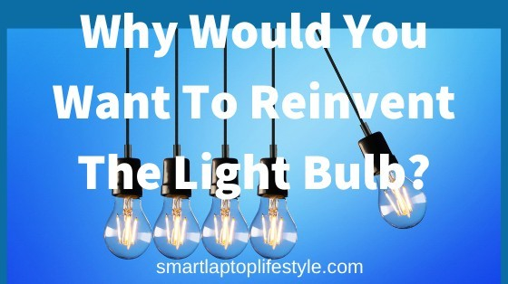 Why Would You Want To Reinvent The Light Bulb?