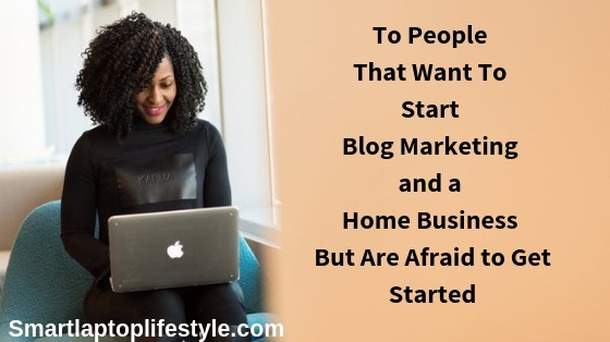 To People That Want To Start Blog Marketing and a Home Business But Are Afraid to Get Started