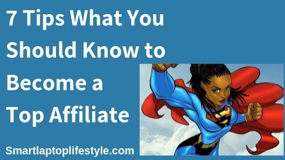7 Tips What You Should Know to Become a Top Affiliate