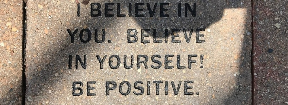 Be positive and believe in yourself.