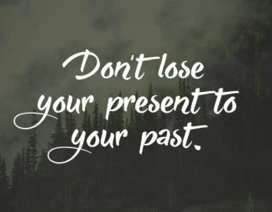 don't lose your present to your past