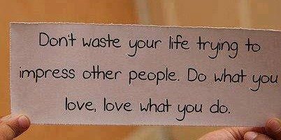Don't waste your life trying to impress other people.