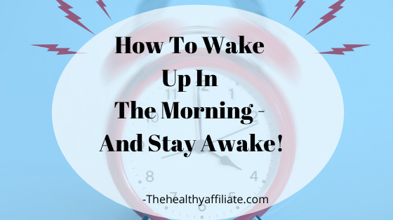How To Wake Up In The Morning - And Stay Awake!