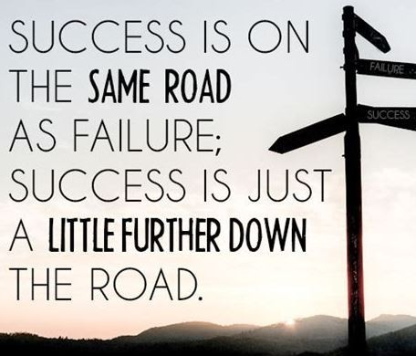 Success is on the same road as failure. Success is just a little further down the road.