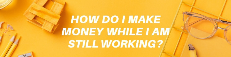 How do I make money while I am still working?
