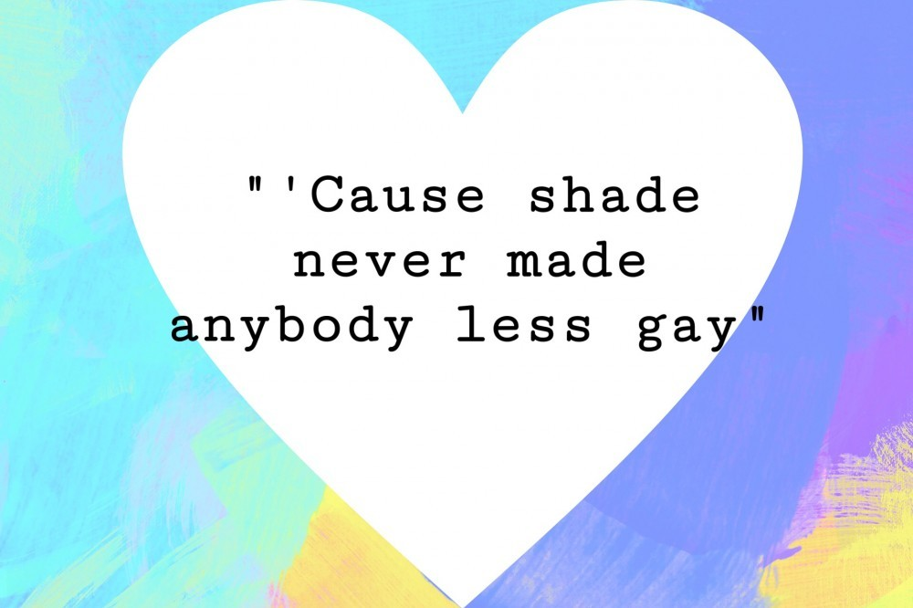 cause shade never made anybody less gay