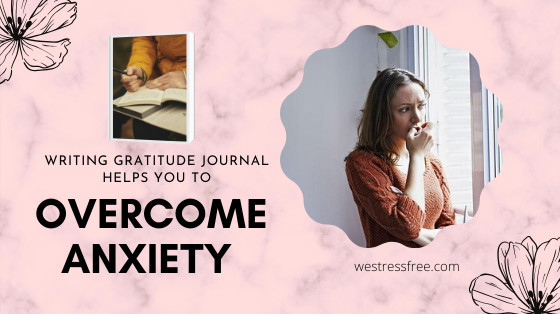 Writing gratitude journal helps you to overcome anxiety