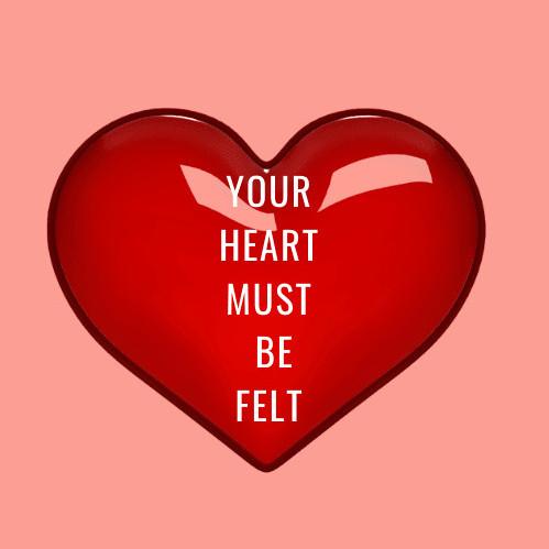 Your heart must be FELT