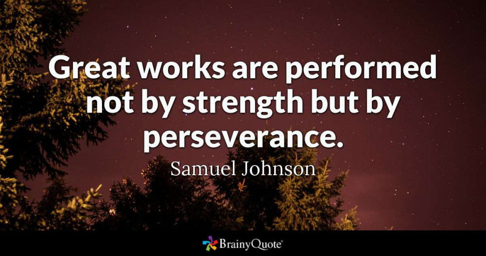 Great Works are performed not by strength but by perserverance. Samuel Johnson