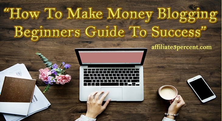 How to Make Money Blogging Beginners Guide to Success