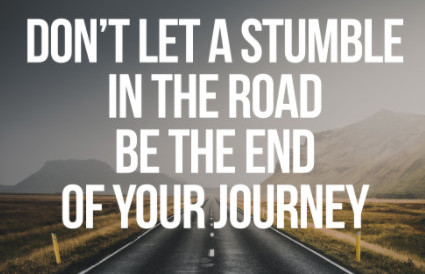 don't let a stumble in the road be the end of your journey