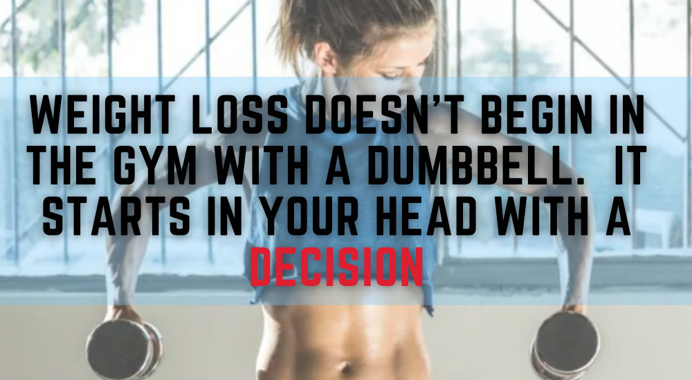 weight loss doesn't begin in the gym with a dumbbell It starts in your head with a decision