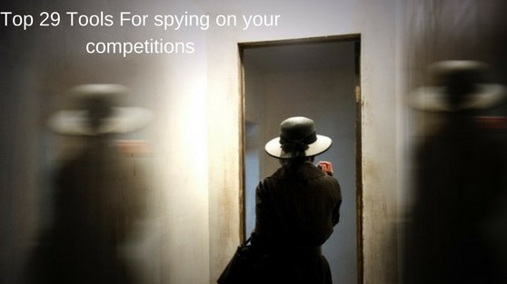 top 29 tools for spying on your competitions