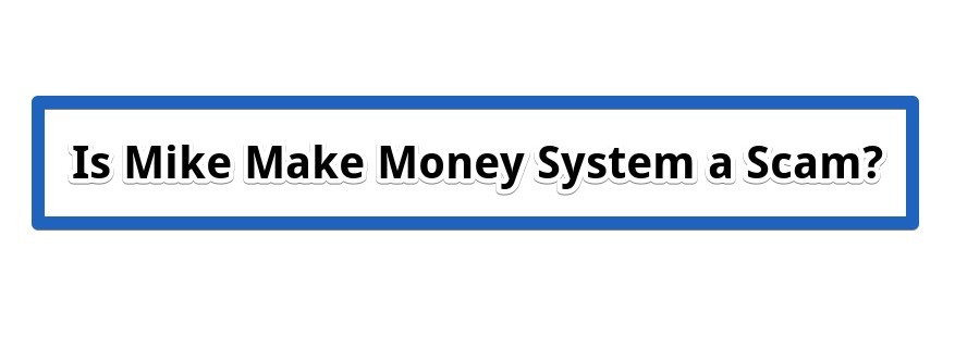 Is Mike Make Money System a Scam